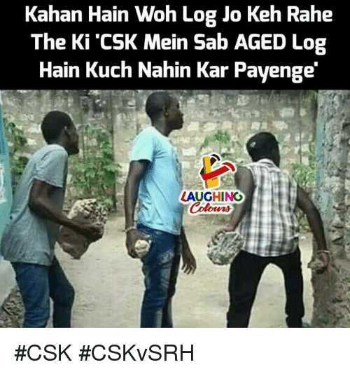 Indianpeoplefacebook, Log, and Woh: Kahan Hain Woh Log Jo Keh Rahe  The Ki'CSK Mein Sab AGED Log  Hain Kuch Nahin Kar Payenge  LAUGHING #CSK #CSKvSRH