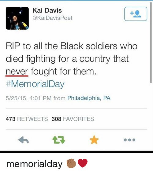 Memes, Soldiers, and Black: Kai Davis  @KaiDavis Poet  RIP to all the Black soldiers who  died fighting for a country that  never fought for them  Memorial Day  5/25/15, 4:01 PM from Philadelphia, PA  473  RETWEETS 308  FAVORITES memorialday ✊🏾❤️