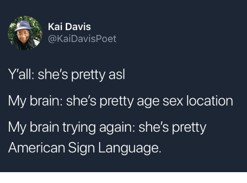 Sex, American, and Brain: Kai Davis  @KaiDavisPoet  Y'all: she's pretty asl  My brain: she's pretty age sex location  My brain trying again: she's pretty  American Sign Language.
