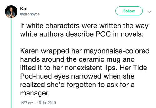 Realized: Kai  Follow  @kaichoyce  If white characters were written the way  white authors describe POC in novels:  Karen wrapped her mayonnaise-colored  hands around the ceramic mug and  lifted it to her nonexistent lips. Her Tide  Pod-hued eyes narrowed when she  realized she'd forgotten to ask for a  manager.  1:27 am - 16 Jul 2019