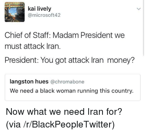 Langston: kai lively  @microsoft42  Chief of Staff: Madam President we  must attack Iran.  President: You got attack Iran money?  langston hues @chromabone  We need a black woman running this country. <p>Now what we need Iran for? (via /r/BlackPeopleTwitter)</p>