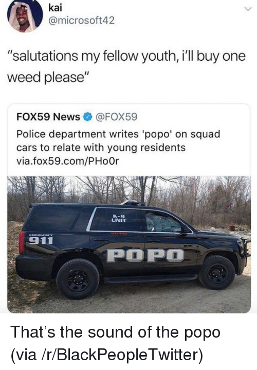 "Blackpeopletwitter, Cars, and News: kai  @microsoft42  ""salutations my fellow youth, i'll buy one  weed please""  FOX59 News@FOX59  Police department writes 'popo' on squad  cars to relate with young residents  via.fox59.com/PHo0r  K-9  UNIT  911  POP <p>That's the sound of the popo (via /r/BlackPeopleTwitter)</p>"