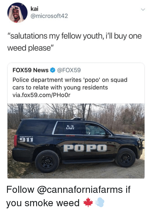 "Cars, Memes, and News: kai  @microsoft42  ""salutations my fellow youth, i'll buy one  weed please  FOX59 News@FOX59  Police department writes 'popo' on squad  cars to relate with young residents  via.fox59.com/PHoOr  K-9  UNIT Follow @cannaforniafarms if you smoke weed 🍁💨"