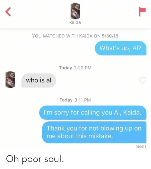 Blowing: kaida  YOU MATCHED WITH KAIDA ON 5/30/18  What's up, Al?  Today 2:22 PM  who is al  Today 3:11 PM  I'm sorry for calling you Al, Kaida.  Thank you for not blowing up on  me about this mistake.  Sent  L Oh poor soul.