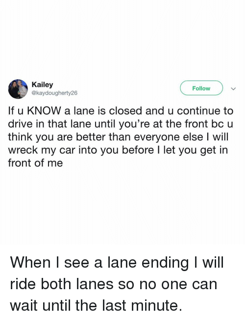 Better Than Everyone Else: Kailey  @kaydougherty26  Follow  If u KNOW a lane is closed and u continue to  drive in that lane until you're at the front bc u  think you are better than everyone else I will  wreck my car into you before l let you get in  front of me When I see a lane ending I will ride both lanes so no one can wait until the last minute.