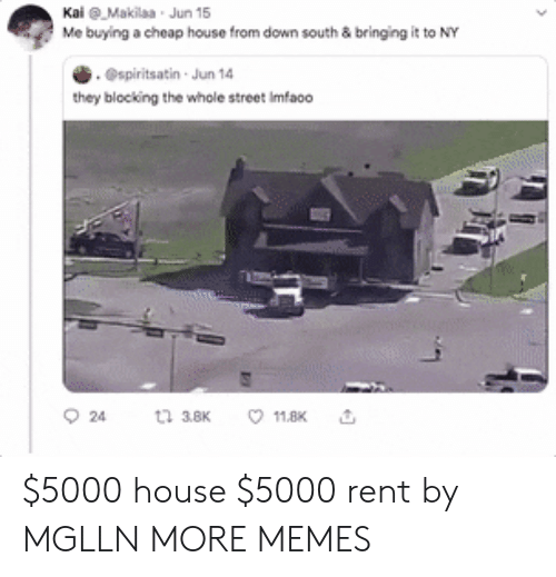 Dank, Memes, and Target: KaiMakilaa Jun 15  Me buying a cheap house from down south & bringing it to NY  .@spiritsatin Jun 14  they blocking the whole street Imfao0  t 38K  24  11.8K $5000 house  $5000 rent by MGLLN MORE MEMES