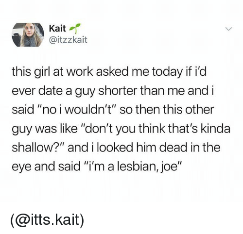 """Work, Date, and Girl: Kait  @itzzkait  this girl at work asked me today if id  ever date a guy shorter than me and i  said """"no i wouldn't"""" so then this other  guy was like """"don't you think that's kinda  shallow?"""" and i looked him dead in the  eye and said """"i'm a lesbian, joe"""" (@itts.kait)"""