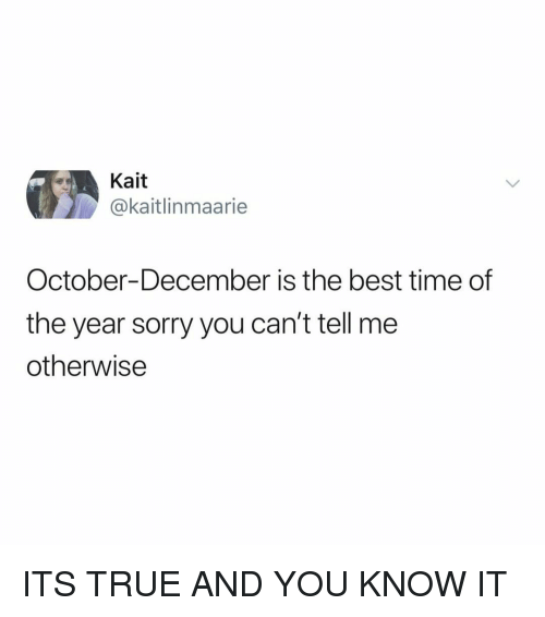 Sorry, True, and Best: Kait  @kaitlinmaarie  October-December is the best time of  the year sorry you can't tell me  otherwise ITS TRUE AND YOU KNOW IT
