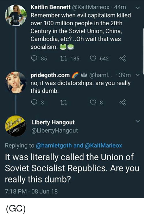 Anaconda, Dumb, and Memes: Kaitlin Bennett @KaitMarieox 44m v  Remember when evil capitalism killed  over 100 million people in the 20th  Century in the Soviet Union, China,  Cambodia, etc? ..Oh wait that was  socialism. e  85  185  642  pridegoth.com A @haml.... 39m v  no, it was dictatorships. are you really  this dumb.  3  Liberty Hangout  (oyLibertyHangout  Replying to @hamletgoth and @KaitMarieox  It was literally called the Union of  Soviet Socialist Republics. Are you  really this dumb?  7:18 PM 08 Jun 18 (GC)