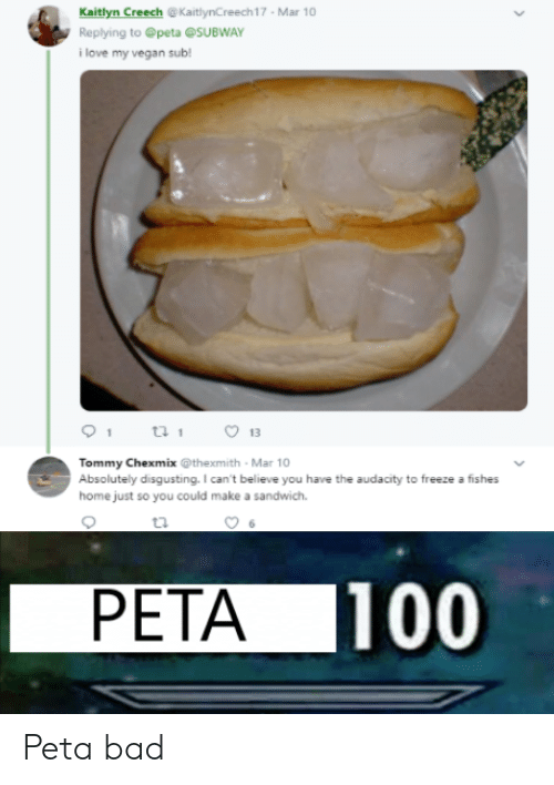 Bad, Love, and Subway: Kaitlyn Creech @KaitlynCreech17 Mar 10  Replying to @peta @SUBWAY  i love my vegan sub!  13  Tommy Chexmix @thexmith Mar 10  Absolutely disgusting. I can't believe you have the audacity to freeze a fishes  home just so you could make a sandwich.  PETA 100 Peta bad