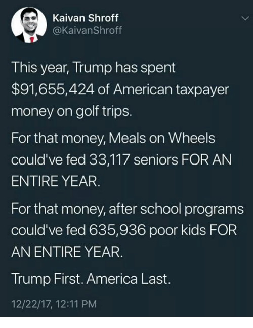 America, Money, and School: Kaivan Shroff  @KaivanShroff  This year, Trump has spent  $91,655,424 of American taxpayer  money on golf trips.  For that money, Meals on Wheels  could've fed 33,117 seniors FOR AN  ENTIRE YEAR  For that money, after school programs  could've fed 635,936 poor kids FOR  AN ENTIRE YEAR.  Trump First. America Last.  12/22/17, 12:11 PM