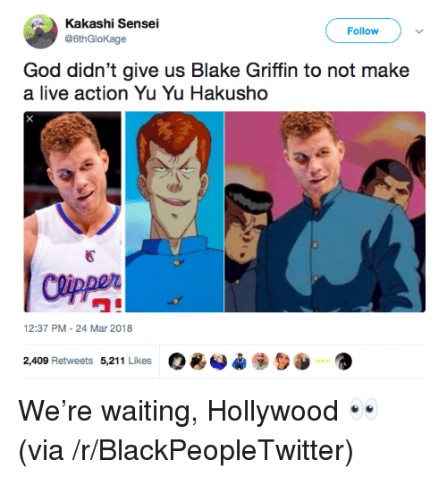 "Blackpeopletwitter, Blake Griffin, and God: Kakashi Sensei  @6thGloKage  Follow )  God didn't give us Blake Griffin to not make  a live action Yu Yu Hakusho  國  ワ""  12:37 PM-24 Mar 2018  O*O*  2,409 Retweets 5,211 Likes <p>We're waiting, Hollywood 👀 (via /r/BlackPeopleTwitter)</p>"