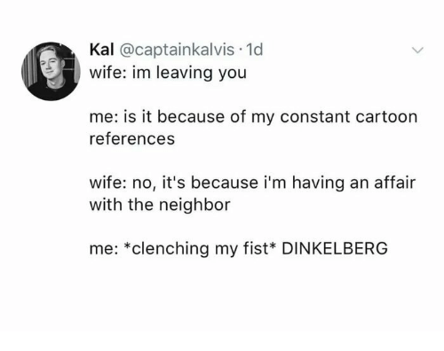 Cartoon, Wife, and You: Kal @captainkalvis 1d  wife: im leaving you  me: is it because of my constant cartoon  references  wife: no, it's because i'm having an affair  with the neighbor  me: *clenching my fist* DINKELBERG
