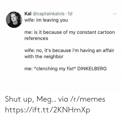 Memes, Shut Up, and Cartoon: Kal @captainkalvis 1d  wife: im leaving you  me: is it because of my constant cartoon  references  wife: no, it's because i'm having an affair  with the neighbor  me: *clenching my fist* DINKELBERG Shut up, Meg.. via /r/memes https://ift.tt/2KNHmXp