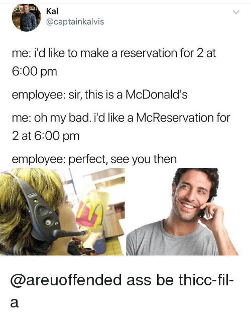 Ass, Bad, and McDonalds: Kal  @captainkalvis  me: i'd like to make a reservation for 2 at  6:00 pm  employee: sir, this is a McDonald's  me: oh my bad. i'd like a McReservation for  2 at 6:00 pm  employee: perfect, see you then @areuoffended ass be thicc-fil-a