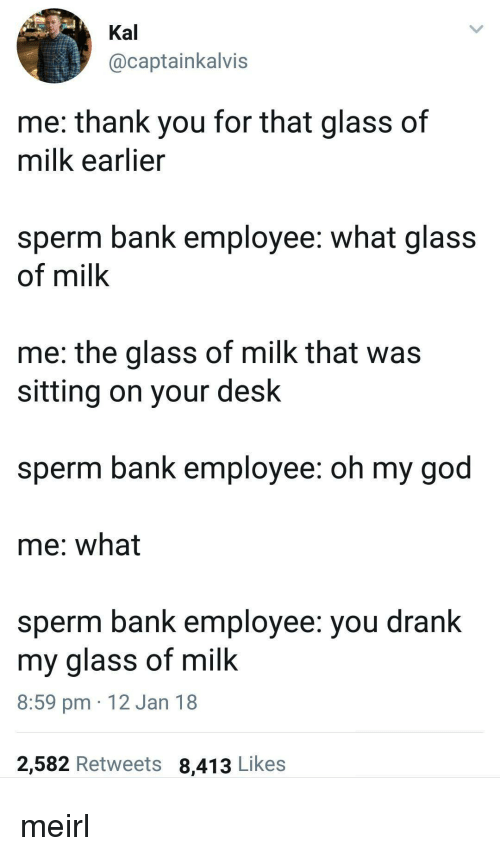God, Oh My God, and Thank You: Kal  @captainkalvis  me: thank you for that glass of  milk earlier  sperm bank employee: what glass  of milk  me: the glass of milk that wa:s  sitting on vour desk  sperm bank employee: oh my god  me: what  sperm bank employee: you drank  my glass of milk  8:59 pm 12 Jan 18  2,582 Retweets 8,413 Likes meirl