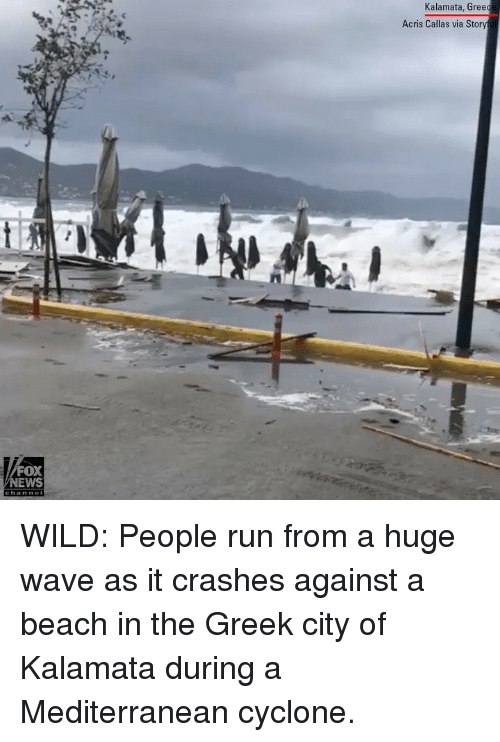 Memes, News, and Run: Kalamata, Gree  Acris Callas via Story  FOX  NEWS WILD: People run from a huge wave as it crashes against a beach in the Greek city of Kalamata during a Mediterranean cyclone.