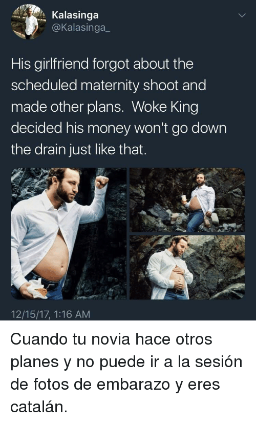 Money, Girlfriend, and Planes: Kalasinga  @Kalasinga_  His girlfriend forgot about the  scheduled maternity shoot and  made other plans. Woke King  decided his money won't go down  the drain just like that  12/15/17, 1:16 AM <p>Cuando tu novia hace otros planes y no puede ir a la sesión de fotos de embarazo y eres catalán.</p>