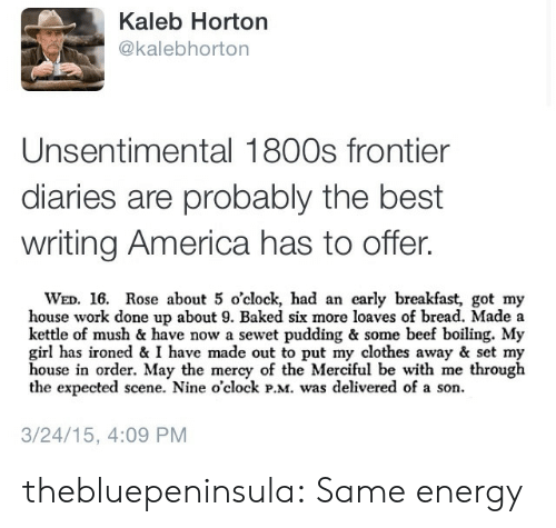 frontier: Kaleb Horton  @kalebhorton  Unsentimental 1800s frontier  diaries are probably the best  writing America has to offer.  WED. 16. Rose about 5 o'clock, had an early breakfast, got my  house work done up about 9. Baked six more loaves of bread. Made a  kettle of mush & have now a sewet pudding & some beef boiling. My  girl has ironed & I have made out to put my clothes away & set my  house in order. May the mercy of the Merciful be with me through  the expected scene. Nine o'clock PM was delivered of a son.  3/24/15, 4:09 PM thebluepeninsula: Same energy