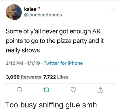 Iphone, Party, and Pizza: kalee  @joneheadbones  Some of y'all never got enough AR  points to go to the pizza party and it  really shows  2:12 PM - 1/1/19 Twitter for iPhone  3,059 Retweets 7,722 Likes Too busy sniffing glue smh