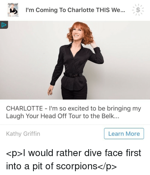 Head, Charlotte, and Kathy Griffin: Kalf  Im Coming To Charlotte THis we... S  CHARLOTTE - I'm so excited to be bringing my  Laugh Your Head Off Tour to the Belk..  Kathy Griffin  Learn More <p>I would rather dive face first into a pit of scorpions</p>