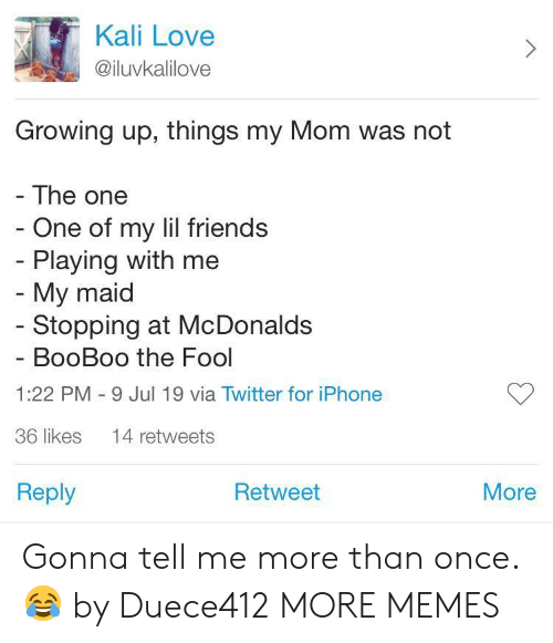 Dank, Friends, and Growing Up: Kali Love  @iluvkalilove  Growing up, things my Mom was not  - The one  - One of my lil friends  - Playing with me  - My maid  - Stopping at McDonalds  BooBoo the Fool  1:22 PM 9 Jul 19 via Twitter for iPhone  36 likes  14 retweets  Reply  Retweet  More Gonna tell me more than once. 😂 by Duece412 MORE MEMES