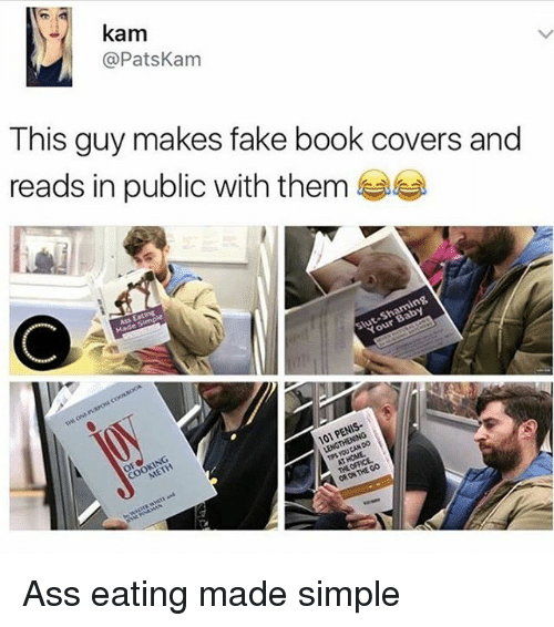 Ass Eating: kam  @Pats Kam  This guy makes fake book covers and  reads in public with them  101 P Ass eating made simple