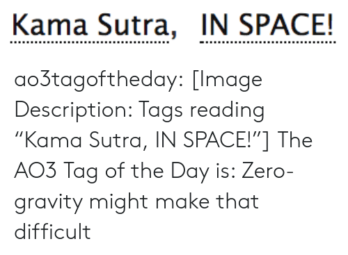 "Gravity: Kama Sutra, IN SPACE! ao3tagoftheday:  [Image Description: Tags reading ""Kama Sutra, IN SPACE!""]  The AO3 Tag of the Day is: Zero-gravity might make that difficult"