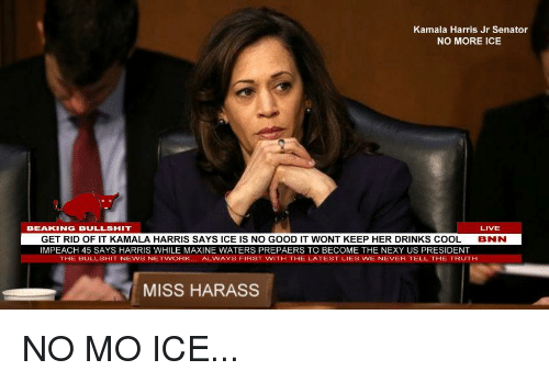 Harris Jr: Kamala Harris Jr Senator  NO MORE ICE  BEAKING BULLSHIT  LIVE  GET RID OF IT KAMALA HARRIS SAYS ICE IS NO GOOD IT WONT KEEP HER DRINKS COOL  IMPEACH 45 SAYS HARRIS WHILE MAXINE WATERS PREPAERS TO BECOME THE NEXY US PRESIDENT  BNN  THE BULLSHIT NEWS NETWORK... ALWAYS FIRST WITH THE LATEST LIES WE NEVER TELL THE TRUTH  MISS HARASS