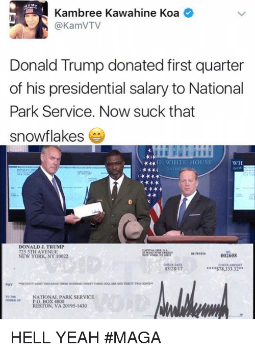 Donald Trump, Memes, and New York: Kambree ahine Koa  (a KamVTV  Donald Trump donated first quarter  of his presidential salary to National  Park Service. Now suck that  snowflakes  HE WHITE HOUSE  WH  .GOV  DONALD J. TRUMP  725 5TH AVENUE  002608  NEW YORK, NY 10022  03/28/17  S78,333.32  PAY  NATIONAL PARK SERVICE  ORDER or PO BOX 4800  RESTON, VA 20195-1430 HELL YEAH  #MAGA