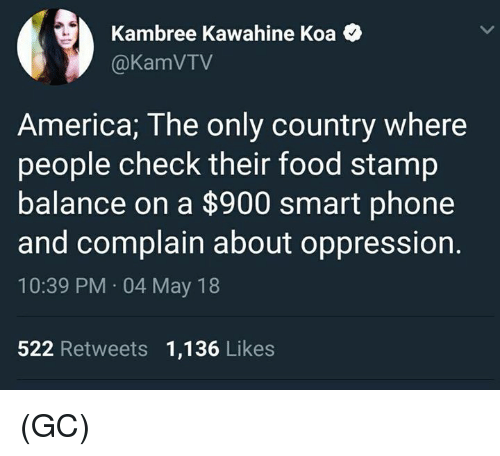 stamp: Kambree Kawahine Koa <  @KamVTV  America; The only country where  people check their food stamp  balance on a $900 smart phone  and complain about oppression.  10:39 PM 04 May 18  522 Retweets 1,136 Likes (GC)