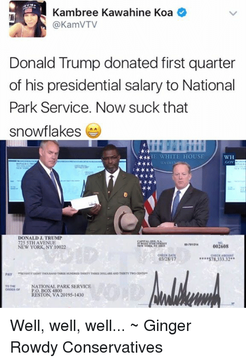 Donald Trump, Memes, and New York: Kambree Kawahine Koa  (a KamVTV  Donald Trump donated first quarter  of his presidential salary to National  Park Service. Now suck that  snowflakes  HE WHITE HOUSE  WH  GOV  DONALD J. TRUMP  725 5TH AVENUE  002608  NEW YORK, NY 10022  03/28/17  S78,333.32  PAY  NATIONAL PARK SERVICE  ORDER or PO BOX 4800  RESTON, VA 20195-1430 Well, well, well... ~ Ginger  Rowdy Conservatives