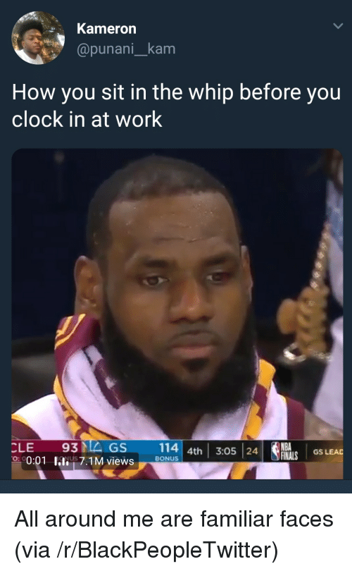 Blackpeopletwitter, Clock, and Nba: Kameron  @punani_kam  How you sit in the whip before you  clock in at work  CLE 93MEGS 114 4th 3:05 24  NBA  GS LEAD  0:01 hli! 7.1M views  on  ,  BONUS <p>All around me are familiar faces (via /r/BlackPeopleTwitter)</p>
