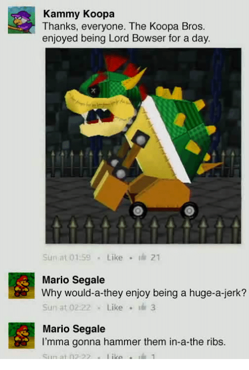 Bowser, Mario, and Sun: Kammy Koopa  Thanks, everyone. The Koopa Bros  enjoyed being Lord Bowser for a day  Sun at 01 59Like  th 21  Mario Segale  Why would-a-they enjoy being a huge-a-jerk?  Sun at 02.22Like 3  Mario Segale  l'mma gonna hammer them in-a-the ribs
