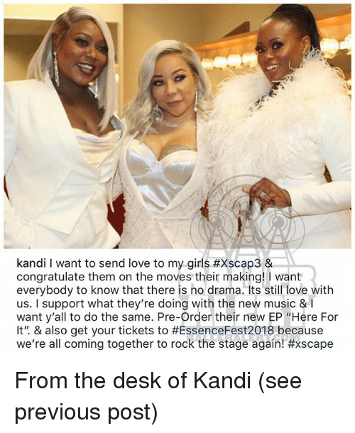 "Girls, Love, and Memes: kandi I want to send love to my girls #xscap3 &  congratulate them on the moves their making! I want  everybody to know that there is no drama. Its still love with  us. I support what they're doing with the new music & I  want y'all to do the same. Pre-Order their new EP ""Here For  It"". & also get your tickets to #EssenceFest2018 because  We're all coming together to rock the stage again! From the desk of Kandi (see previous post)"