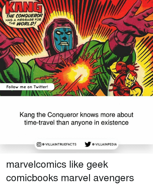 time traveller: KANG  THE CONQUEROR  HAS A MESSAGE FOR  THE WORLD  Follow me on Twitter!  Kang the Conqueror knows more about  time-travel than anyone in existence  步@VILLAINPE DIA  @VILLA INTRU EFACTS marvelcomics like geek comicbooks marvel avengers
