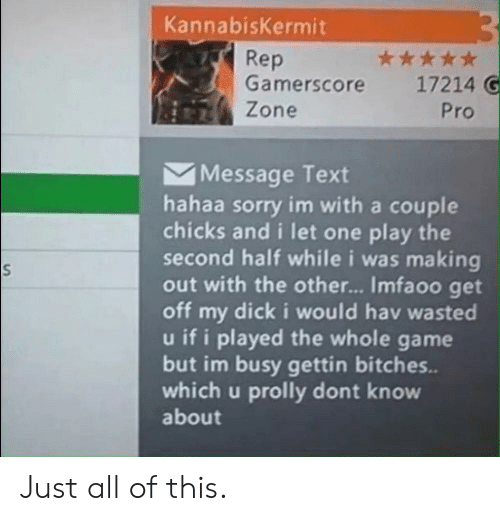 Sorry, Dick, and Game: KannabisKermit  Rep  Gamerscore  ***  17214 G  Zone  Pro  Message Text  hahaa sorry im with a couple  chicks and i let one play the  second half while i was making  out with the othe... Imfaoo get  off my dick i would hav wasted  u if i played the whole game  but im busy gettin bitches..  which u prolly dont know  about Just all of this.