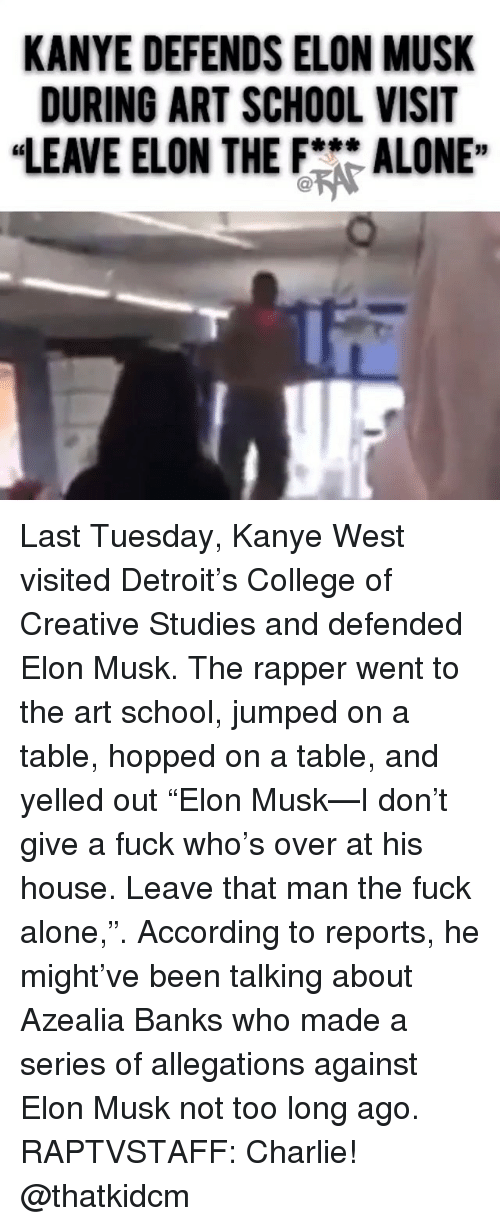 "Being Alone, Charlie, and College: KANYE DEFENDS ELON MUSK  DURING ART SCHOOL VISIT  ""LEAVE ELON THEFALONE"" Last Tuesday, Kanye West visited Detroit's College of Creative Studies and defended Elon Musk. The rapper went to the art school, jumped on a table, hopped on a table, and yelled out ""Elon Musk—I don't give a fuck who's over at his house. Leave that man the fuck alone,"". According to reports, he might've been talking about Azealia Banks who made a series of allegations against Elon Musk not too long ago. RAPTVSTAFF: Charlie! @thatkidcm"
