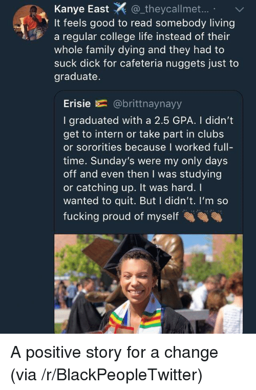 catching up: Kanye East_theycallmet..  It feels good to read somebody living  a regular college life instead of their  whole family dying and they had to  suck dick for cafeteria nuggets just to  graduate.  Erisie E= @brittnaynayy  I graduated with a 2.5 GPA. I didn't  get to intern or take part in clubs  or sororities because I worked full-  time. Sunday's were my only days  off and even then I was studying  or catching up. It was hard. I  wanted to quit. But I didn't. I'm so  fucking proud of myself <p>A positive story for a change (via /r/BlackPeopleTwitter)</p>