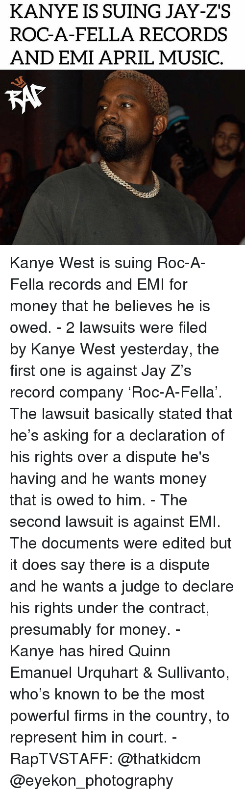 Jay, Jay Z, and Kanye: KANYE IS SUING JAY-ZS  ROC-A-FELLA RECORDS  AND EMI APRIL MUSIC  KAT Kanye West is suing Roc-A-Fella records and EMI for money that he believes he is owed. - 2 lawsuits were filed by Kanye West yesterday, the first one is against Jay Z's record company 'Roc-A-Fella'. The lawsuit basically stated that he's asking for a declaration of his rights over a dispute he's having and he wants money that is owed to him. - The second lawsuit is against EMI. The documents were edited but it does say there is a dispute and he wants a judge to declare his rights under the contract, presumably for money. - Kanye has hired Quinn Emanuel Urquhart & Sullivanto, who's known to be the most powerful firms in the country, to represent him in court. - RapTVSTAFF: @thatkidcm @eyekon_photography