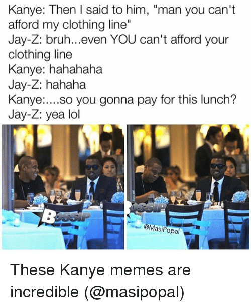 """Kanye Meme: Kanye: Then I said to him, """"man you can't  afford my clothing line""""  Jay-Z: bruh...even YOU can't afford your  clothing line  Kanye: hahahaha  Jay-Z: hahaha  Kanye  so you gonna pay for this lunch?  Jay-Z: yea lol  @Mas  opal These Kanye memes are incredible (@masipopal)"""