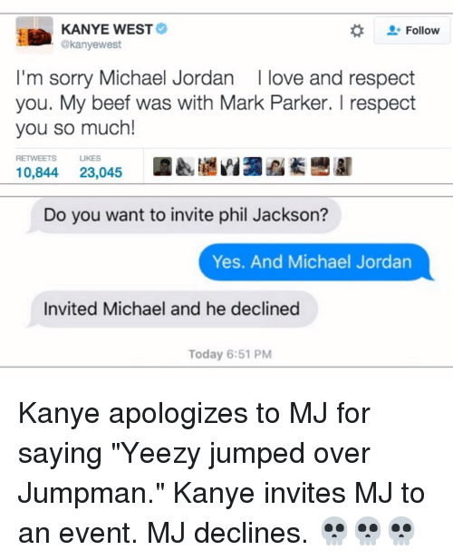 "Beef, Beef, and Jordans: KANYE WEST  Follow  @kanyewest  I'm sorry Michael Jordan I love and respect  you. My beef was with Mark Parker. I respect  you so much!  RETWEETS  LIKES  10,844  23.045  Do you want to invite phil Jackson?  Yes. And Michael Jordan  Invited Michael and he declined  Today 6:51 PM Kanye apologizes to MJ for saying ""Yeezy jumped over Jumpman."" Kanye invites MJ to an event. MJ declines. 💀💀💀"
