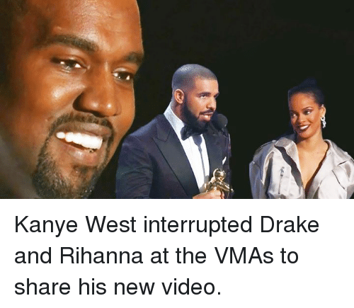 Drake, Kanye, and Rihanna: Kanye West interrupted Drake and Rihanna at the VMAs to share his new video.