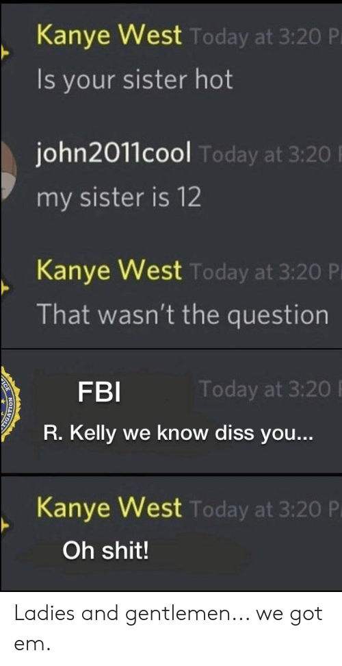 Diss, Fbi, and Kanye: Kanye West  Is your sister hot  Today at 3:20 P  john2011cool  my sister is 12  Today at 3:20  Kanye West  That wasn't the question  Today at 3:20 P  FBI  R. Kelly we know diss you...  Today at 3:20  Kanve West  Today at 3:20 P  Oh shit! Ladies and gentlemen... we got em.