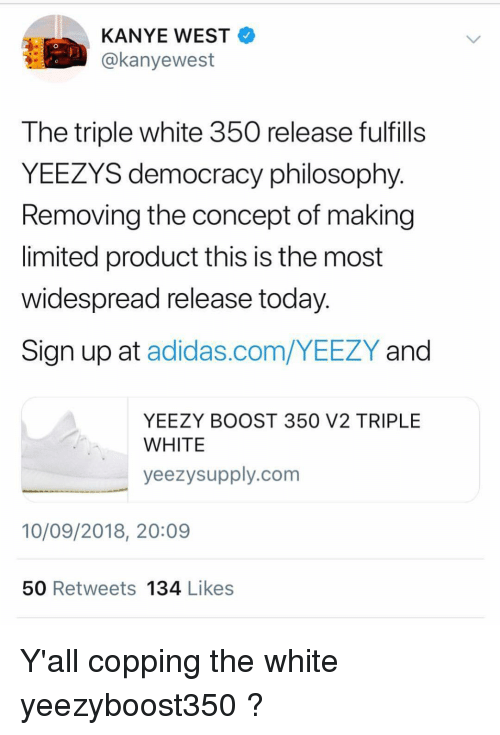 Adidas, Kanye, and Memes: KANYE WEST  @kanyewest  0  The triple white 350 release fulfills  YEEZYS democracy philosophy  Removing the concept of making  limited product this is the most  widespread release today  Sign up at adidas.com/YEEZY and  YEEZY BOOST 350 V2 TRIPLE  WHITE  yeezysupply.com  10/09/2018, 20:09  50 Retweets 134 Likess Y'all copping the white yeezyboost350 ?