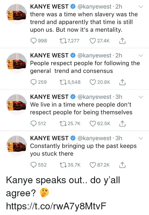 Apparently, Kanye, and Respect: KANYE WEST @kanyewest 2h  there was a time when slavery was the  trend and apparently that time is still  upon us. But now it's a mentality.  998  п7277  27.4k  KANYE WEST @kanyewest 2h  People respect people for following the  general trend and consensus  259 5,548  20.8K  KANYE WEST @kanyewest 3h  We live in a time where people don't  respect people for being themselves  512 2  25.7K  62.5K  KANYE WEST @kanyewest 3h  Constantly bringing up the past keeps  you stuck there  552 3  35.7K  87.2K Kanye speaks out.. do y'all agree? 🤔 https://t.co/rwA7y8MtvF