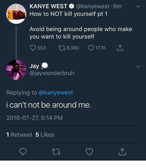 Jay, Kanye, and How To: KANYE WEST @kanyewest 6m  How to NOT kill yourself pt 1  Avoid being around people who make  you want to kill yourself  538,380  Jay  @jaywonderbruh  Replying to @kanyewest  i can't not be around me.  2018-07-27, 5:14 PM  1 Retweet 5 Likes