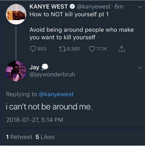 Jay, Kanye, and How To: KANYE WEST @kanyewest 6m v  How to NOT kill yourself pt 1  Avoid being around people who make  you want to kill yourself  9553 t08,380 17.1K 1  Jay  @jaywonderbruh  Replying to @kanyewest  i can't not be around me.  2018-07-27, 5:14 PM  1 Retweet 5 Likes