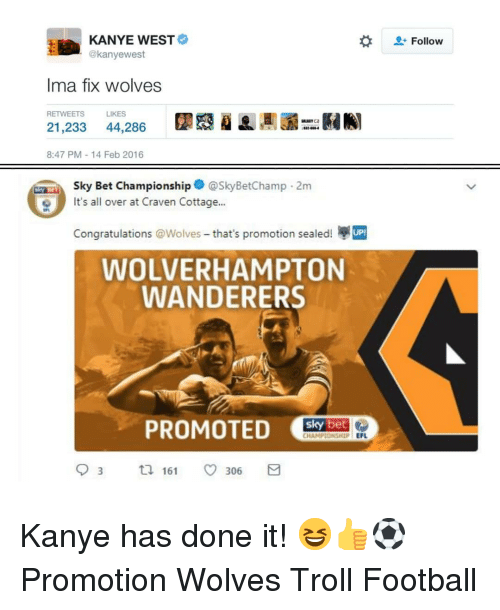 Football, Kanye, and Memes: KANYE WEST  @kanyewest  Follow  Ima fix wolves  RETWEETS  LIKES  21,233 44,286  8:47 PM-14 Feb 2016  Sky Bet Championship@SkyBetChamp 2m  It's all over at Craven Cottage...  e丸  Congratulations @Wolves-that's promotion sealed!  WOLVERHAMPTON  WANDERERS  CHAMPIONSHIP EFL  9 3 161 306 Kanye has done it! 😆👍⚽️ Promotion Wolves Troll Football