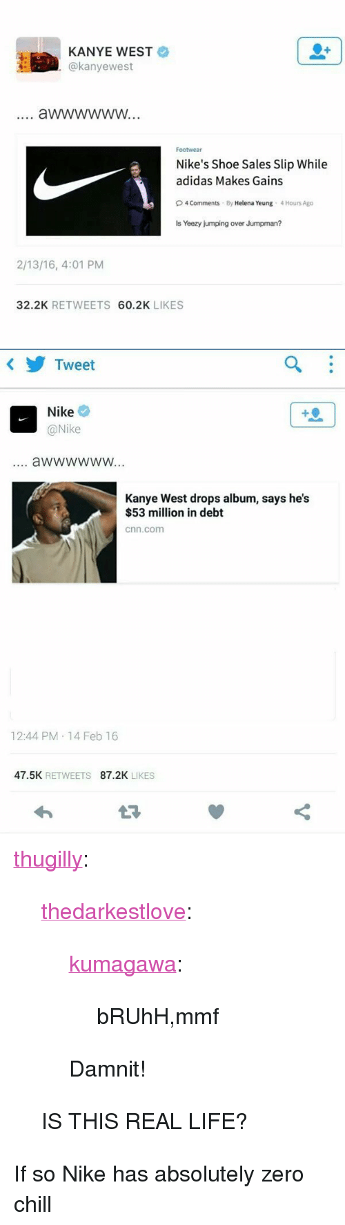 """Jumpman: KANYE WEST  @kanyewest  Footwear  Nike's Shoe Sales Slip While  adidas Makes Gains  O4 Comments By Helena Yeung 4 Hours Ago  Is Yeezy jumping over Jumpman?  2/13/16, 4:01 PM  32.2K RETWEETS 60.2K LIKES   Tweet  Nike  @Nike  4  aWwwwwW...  Kanye West drops album, says he's  $53 million in debt  cnn.com  12:44 PM 14 Feb 16  47.5K RETWEETS 87.2K LIKES <p><a class=""""tumblr_blog"""" href=""""http://thugilly.tumblr.com/post/139344119488"""">thugilly</a>:</p> <blockquote> <p><a class=""""tumblr_blog"""" href=""""http://thedarkestlove.tumblr.com/post/139344021532"""">thedarkestlove</a>:</p> <blockquote> <p><a class=""""tumblr_blog"""" href=""""http://kumagawa.tumblr.com/post/139339444294"""">kumagawa</a>:</p> <blockquote> <p>bRUhH,mmf</p> </blockquote> <p>Damnit!</p> </blockquote> <p>IS THIS REAL LIFE?</p> </blockquote>  <p>If so Nike has absolutely zero chill</p>"""